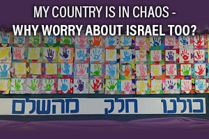 My Country is in Chaos - Why Worry About Israel Too?