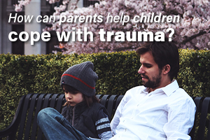 How Can Parents Help Children Cope With Trauma?