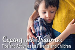 Coping with Trauma: Tips and Activities for Parents and Children